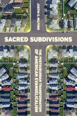 Sacred Subdivisions: The Postsuburban Transformation of American Evangelicalism - Wilford, Justin