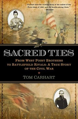 Sacred Ties: From West Point Brothers to Battlefield Rivals: A True Story of the Civil War - Carhart, Tom