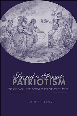 Sacred to Female Patriotism: Gender, Class, and Politics in Late Georgian Britain - Lewis, Judith Schneid