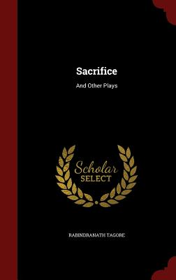 Sacrifice: And Other Plays - Tagore, Rabindranath