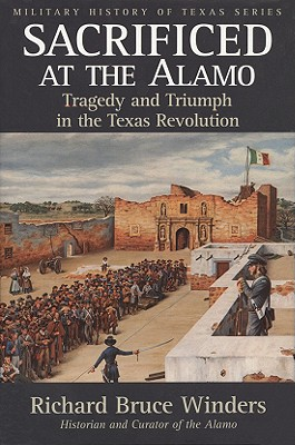 Sacrificed at the Alamo: Tragedy and Triumph in the Texas Revolution - Winders, Richard Bruce, Dr., PH.D
