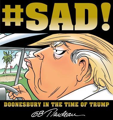 #sad!: Doonesbury in the Time of Trump - Trudeau, G B