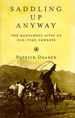 Saddling Up Anyway: The Dangerous Lives of Old-Time Cowboys - Dearen, Patrick