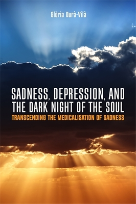Sadness, Depression, and the Dark Night of the Soul: Transcending the Medicalisation of Sadness - Dura-Vila, Gloria, and Littlewood, Roland (Foreword by)