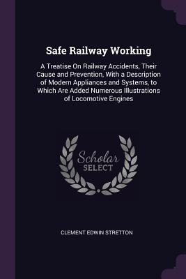 Safe Railway Working: A Treatise on Railway Accidents, Their Cause and Prevention, with a Description of Modern Appliances and Systems, to Which Are Added Numerous Illustrations of Locomotive Engines - Stretton, Clement Edwin