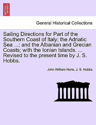 Sailing Directions for Part of the Southern Coast of Italy; The Adriatic Sea ...; And the Albanian and Grecian Coasts; With the Ionian Islands. ... Revised to the Present Time by J. S. Hobbs. - Norie, John William, and Hobbs, J S