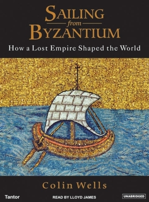 Sailing from Byzantium: How a Lost Empire Shaped the World - Wells, Colin, and James, Lloyd (Narrator)
