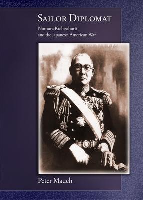 Sailor Diplomat: Nomura Kichisaburo and the Japanese-American War - Mauch, Peter