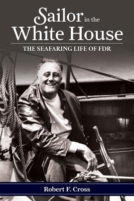Sailor in the White House: The Seafaring Life of FDR - Cross, Robert F