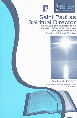Saint Paul as Spiritual Director: An Analysis of the Imitation of Paul with Implications and Applications to the Practice of Spiritual Direction - Copan, Victor A