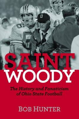 Saint Woody: The History and Fanaticism of Ohio State Football - Hunter, Bob