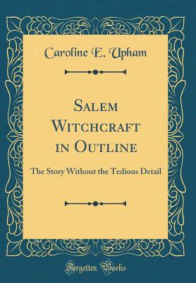 Salem Witchcraft in Outline: The Story Without the Tedious Detail (Classic Reprint) - Upham, Caroline E