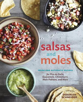 Salsas and Moles: Fresh and Authentic Recipes for Pico de Gallo, Mole Poblano, Chimichurri, Guacamole, and More - Schneider, Deborah