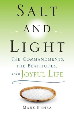 Salt and Light: The Commandments, the Beatitudes, and a Joyful Life - Shea, Mark P