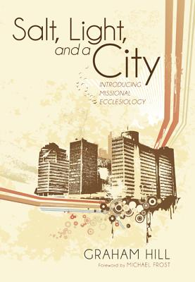 Salt, Light, and a City: Introducing Missional Ecclesiology - Hill, Graham, Rev., and Frost, Michael (Foreword by)