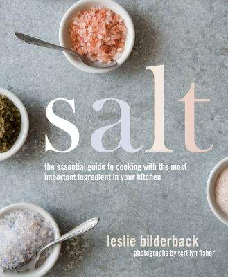 Salt: The Essential Guide to Cooking with the Most Important Ingredient in Your Kitchen - Bilderback, Leslie