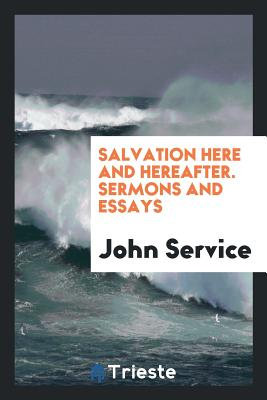 Salvation Here and Hereafter. Sermons and Essays - Service, John