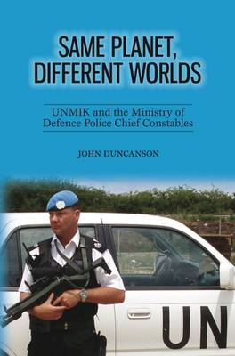 Same Planet, Different Worlds: UNMIK and the Ministry of Defence Police Chief Constables - Duncanson, John