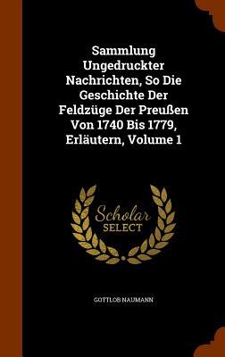 Sammlung Ungedruckter Nachrichten, So Die Geschichte Der Feldzuge Der Preussen Von 1740 Bis 1779, Erlautern, Volume 1 - Naumann, Gottlob