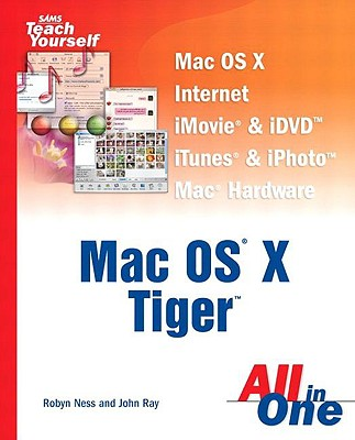 Sams Teach Yourself Mac OS X Tiger All in One - Ness, Robyn, and Ray, John