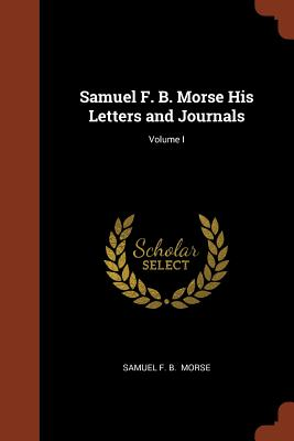 Samuel F. B. Morse His Letters and Journals; Volume I - Morse, Samuel F B