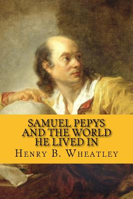 Samuel Pepys and the World He Lived in - Wheatley, Henry B, and McEwen, Rolf (Designer)