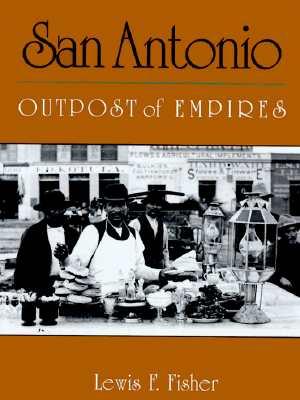 San Antonio: Outpost of Empires - Fisher, Lewis F