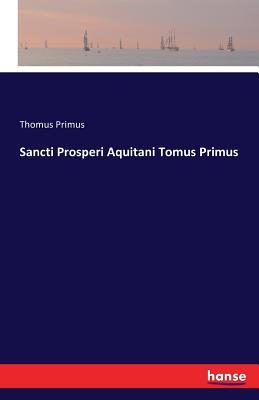 Sancti Prosperi Aquitani Tomus Primus - Primus, Thomus