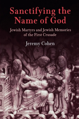 Sanctifying the Name of God: Jewish Martyrs and Jewish Memories of the First Crusade - Cohen, Jeremy