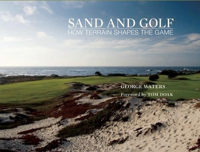 Sand and Golf: How Terrain Shapes the Game - Waters, George, and Doak, Tom (Preface by)