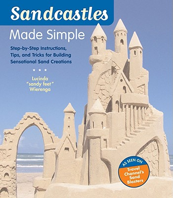 Sandcastles Made Simple: Step-By-Step Instructions, Tips, and Tricks for Building Sensational Sand Creations - Wierenga, Lucinda