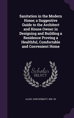Sanitation in the Modern Home; A Suggestive Guide to the Architect and House Owner in Designing and Building a Residence Proving a Healthful, Comfortable and Convenient Home - Allen, John Kermott 1858- Ed (Creator)