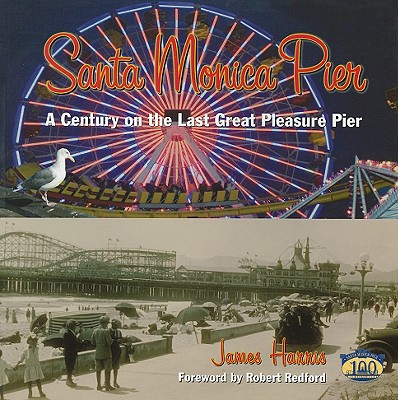 Santa Monica Pier: A Century on the Last of the Pleasure Pier - Harris, James, and Redford, Robert (Foreword by), and Inouye, Amy (Designer)