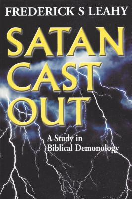 Satan Cast Out: A Study in Biblical Demonology - Leahy, Frederick S