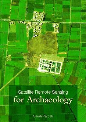 Satellite Remote Sensing for Archaeology - Parcak, Sarah H
