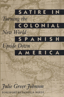 Satire in Colonial Spanish America: Turning the New World Upside Down - Johnson, Julie Greer
