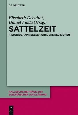 Sattelzeit: Historiographiegeschichtliche Revisionen - Decultot, Elisabeth (Editor), and Fulda, Daniel (Editor)