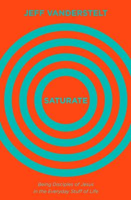 Saturate: Being Disciples of Jesus in the Everyday Stuff of Life - Vanderstelt, Jeff