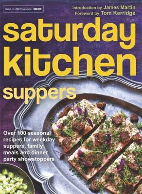 Saturday Kitchen Suppers - Foreword by Tom Kerridge: Over 100 Seasonal Recipes for Weekday Suppers, Family Meals and Dinner Party Show Stoppers - Various