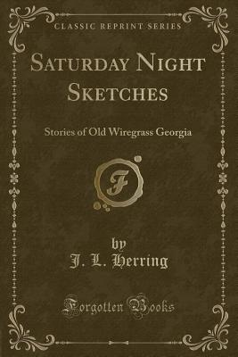 Saturday Night Sketches: Stories of Old Wiregrass Georgia (Classic Reprint) - Herring, J L