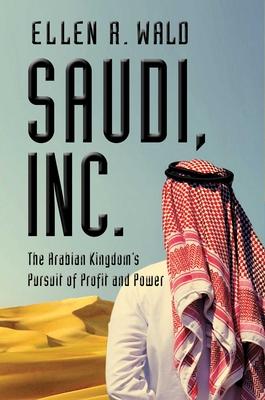 Saudi, Inc.: The Arabian Kingdom's Pursuit of Profit and Power - Wald, Ellen R