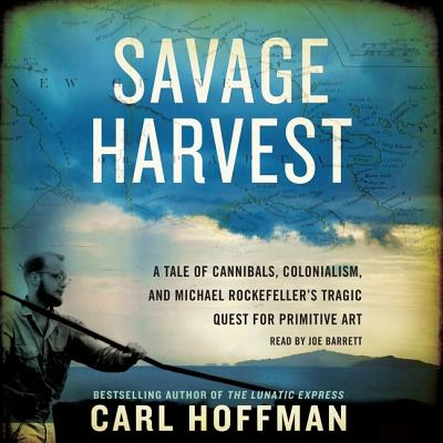 Savage Harvest: A Tale of Cannibals, Colonialism, and Michael Rockefeller's Tragic Quest for Primitive Art - Hoffman, Carl, and Barrett, Joe (Read by)