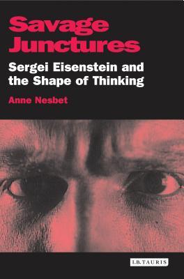 Savage Junctures: Sergei Eisenstein and the Shape of Thinking - Nesbet, Anne