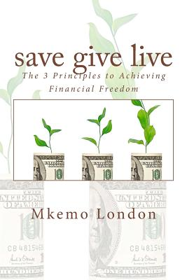 Save Give Live: The 3 Principles to Achieving Financial Freedom - London, Mkemo