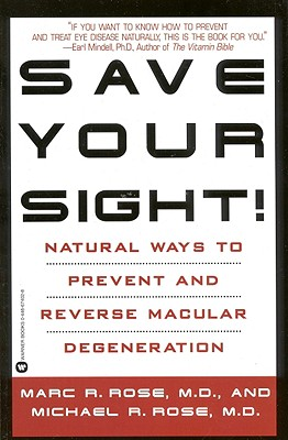 Save Your Sight!: Natural Ways to Prevent and Reverse Macular Degeneration - Rose, Marc R, M.D., and Rose, Michael R, M.D.