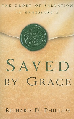 Saved by Grace: The Glory of Salvation in Ephesians 2 - Phillips, Richard D