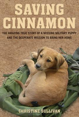 Saving Cinnamon: The Amazing True Story of a Missing Military Puppy and the Desperate Mission to Bring Her Home - Sullivan, Christine