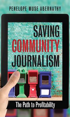 Saving Community Journalism: The Path to Profitability - Abernathy, Penelope Muse