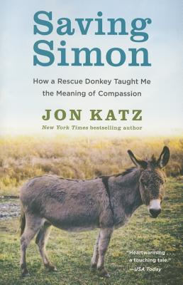 Saving Simon: How a Rescue Donkey Taught Me the Meaning of Compassion - Katz, Jon