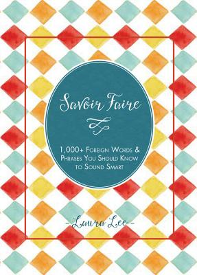 Savoir Faire: 1,000+ Foreign Words and Phrases You Should Know to Sound Smart - Lee, Laura